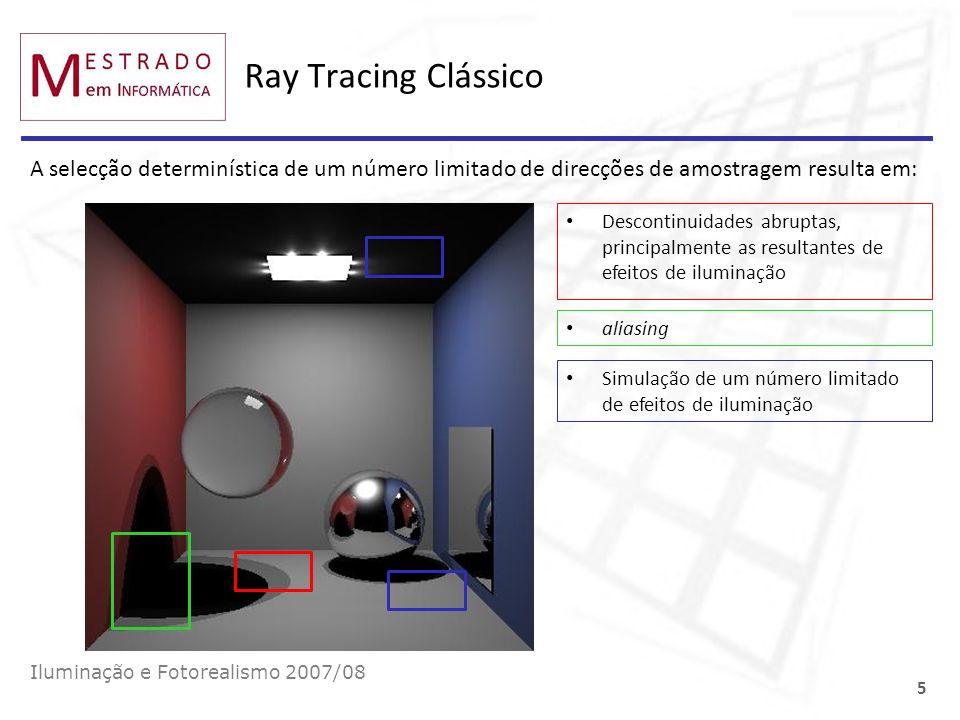 Monte Carlo: roleta russa Iluminação e Fotorealismo 2007/08 26 Definir a probabilidade α de terminar a travessia (não disparar um raio secundário) Antes de disparar um raio gerar um número aleatório, ξ, uniformemente distribuído em [0, 1[ Se ξ <= α então não disparar o raio Se ξ > α então disparar o raio Uma vez que há uma probabilidade α de não disparar um raio, a contribuição dos raios disparados deve ser multiplicada por 1/(1- α), para compensar aqueles que não são disparados