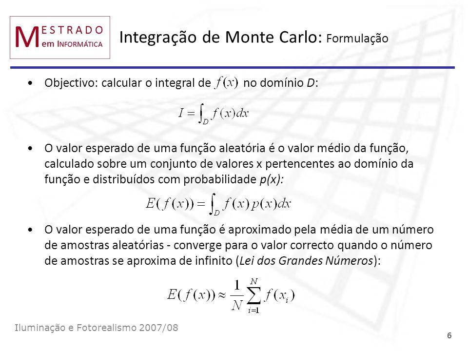 Integração de Monte Carlo: Formulação Iluminação e Fotorealismo 2007/08 6 Objectivo: calcular o integral de no domínio D: O valor esperado de uma funç