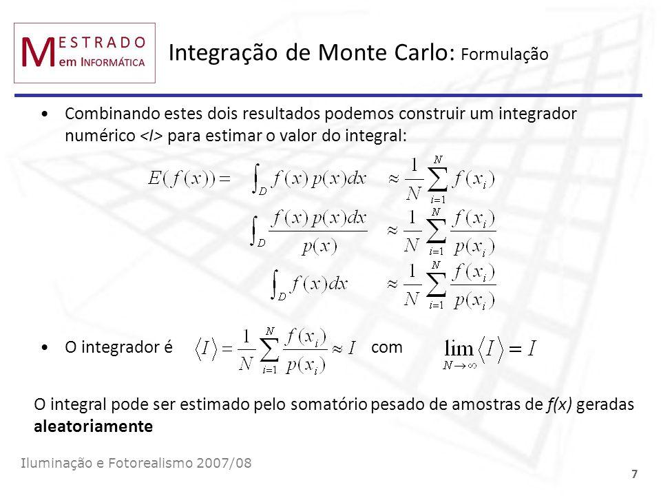 Integração de Monte Carlo: Distribuição Uniforme Iluminação e Fotorealismo 2007/08 8 Este integrador numérico permite aproximar o valor do integral seleccionando estocasticamente pontos (amostras) no domínio da função.