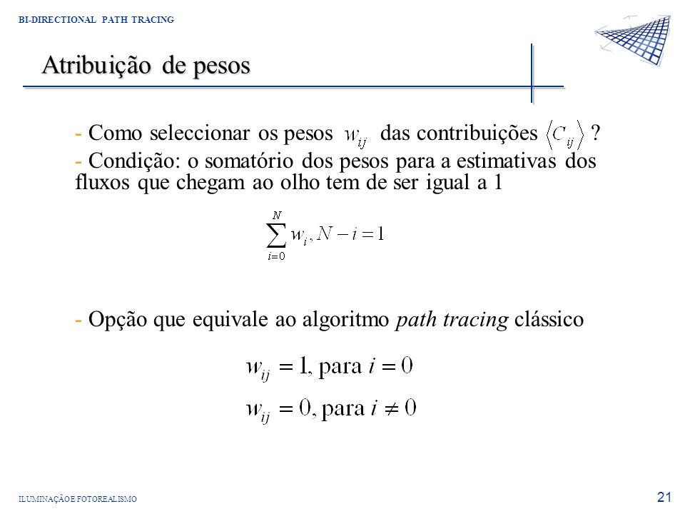 ILUMINAÇÃO E FOTOREALISMO BI-DIRECTIONAL PATH TRACING 21 Atribuição de pesos - Como seleccionar os pesos das contribuições ? - Condição: o somatório d
