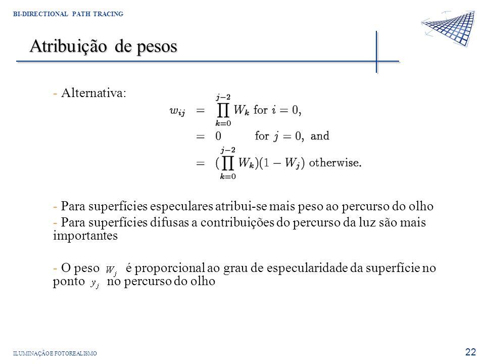 ILUMINAÇÃO E FOTOREALISMO BI-DIRECTIONAL PATH TRACING 22 Atribuição de pesos - Alternativa: - Para superfícies especulares atribui-se mais peso ao per