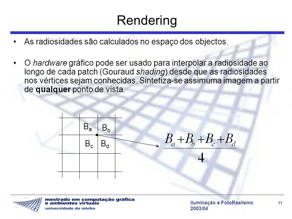 Iluminação e FotoRealismo 11 2003/04 Rendering As radiosidades são calculados no espaço dos objectos. O hardware gráfico pode ser usado para interpola
