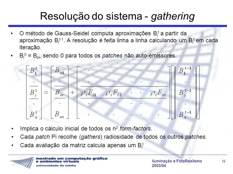 Iluminação e FotoRealismo 12 2003/04 Resolução do sistema - gathering O método de Gauss-Seidel computa aproximações B i t a partir da aproximação B i
