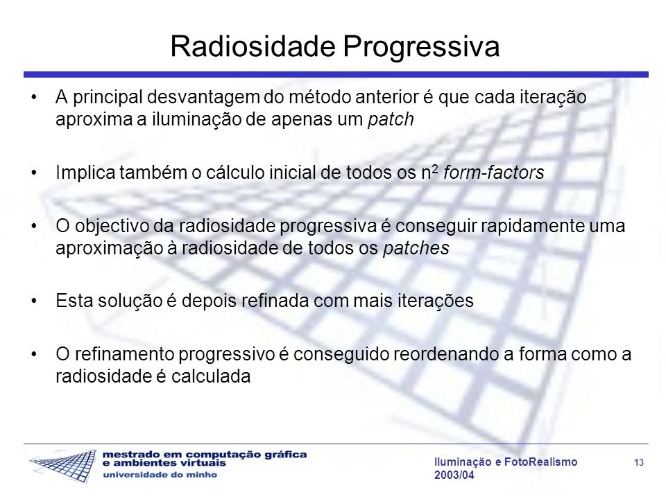 Iluminação e FotoRealismo 13 2003/04 Radiosidade Progressiva A principal desvantagem do método anterior é que cada iteração aproxima a iluminação de a