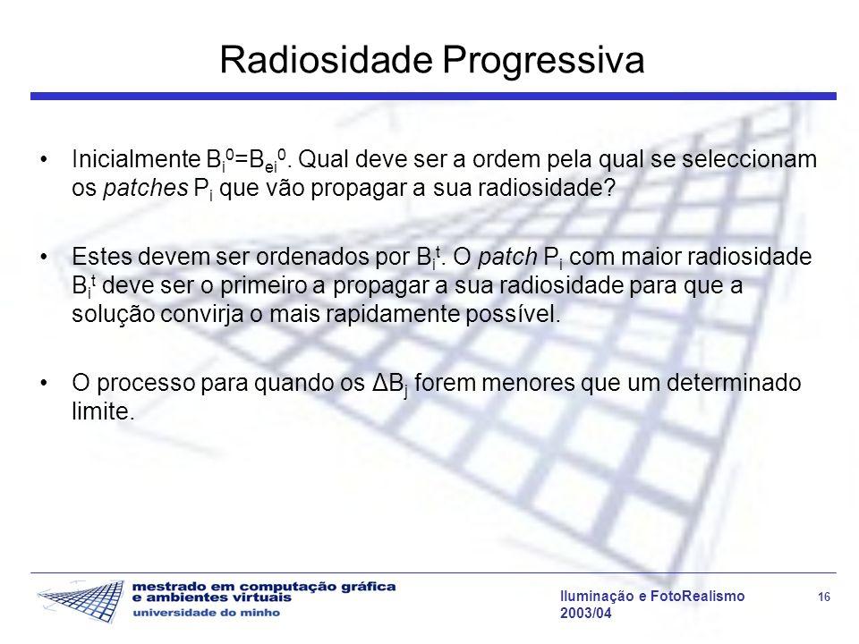 Iluminação e FotoRealismo 16 2003/04 Radiosidade Progressiva Inicialmente B i 0 =B ei 0. Qual deve ser a ordem pela qual se seleccionam os patches P i