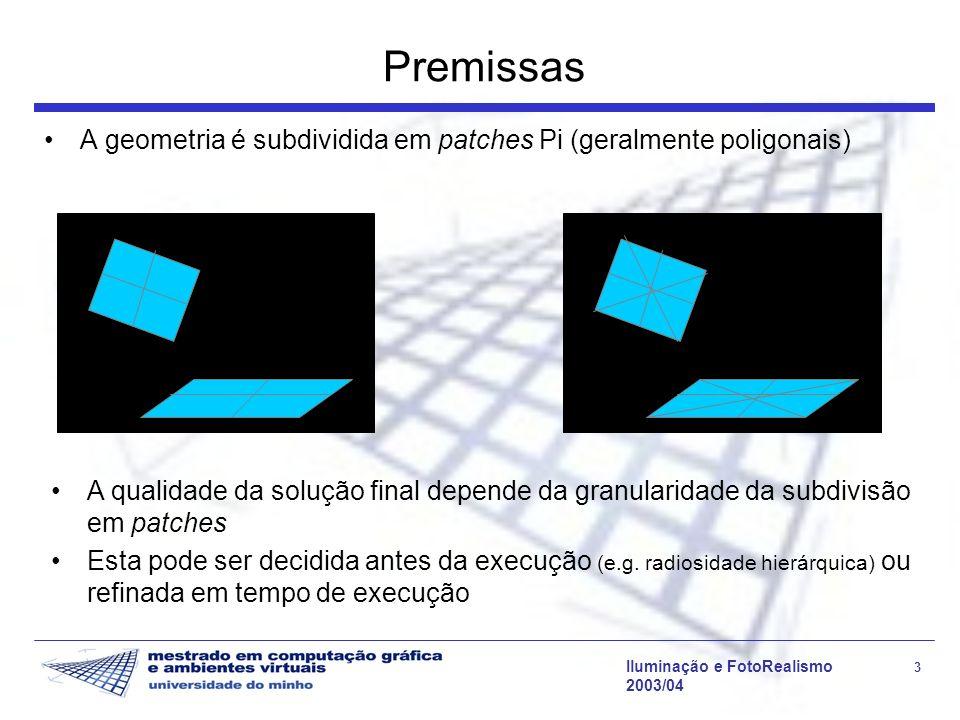 Iluminação e FotoRealismo 3 2003/04 Premissas A geometria é subdividida em patches Pi (geralmente poligonais) A qualidade da solução final depende da
