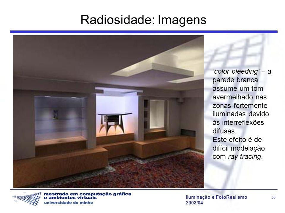 Iluminação e FotoRealismo 30 2003/04 Radiosidade: Imagens color bleeding – a parede branca assume um tom avermelhado nas zonas fortemente iluminadas d