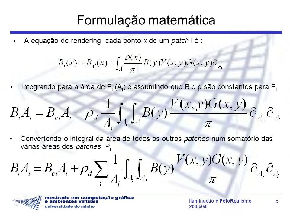 Iluminação e FotoRealismo 5 2003/04 Formulação matemática A equação de rendering cada ponto x de um patch i é : Integrando para a área de P i (A i ) e