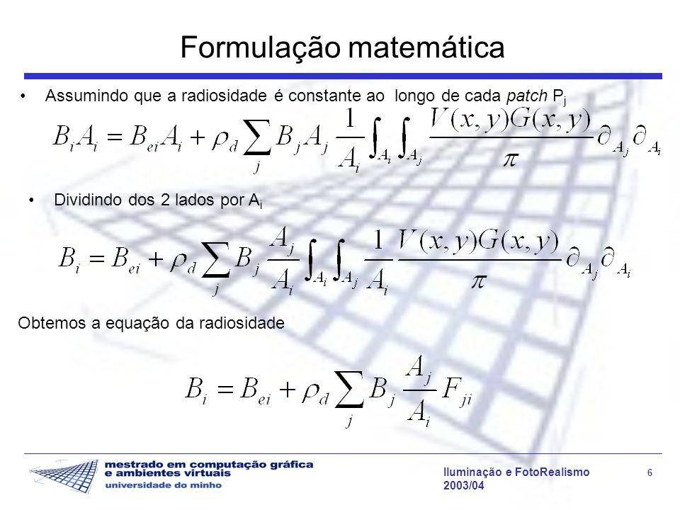 Iluminação e FotoRealismo 6 2003/04 Formulação matemática Assumindo que a radiosidade é constante ao longo de cada patch P j Obtemos a equação da radi