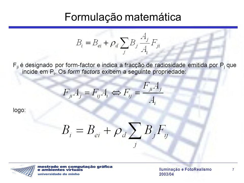 Iluminação e FotoRealismo 7 2003/04 Formulação matemática F ji é designado por form-factor e indica a fracção de radiosidade emitida por P j que incid