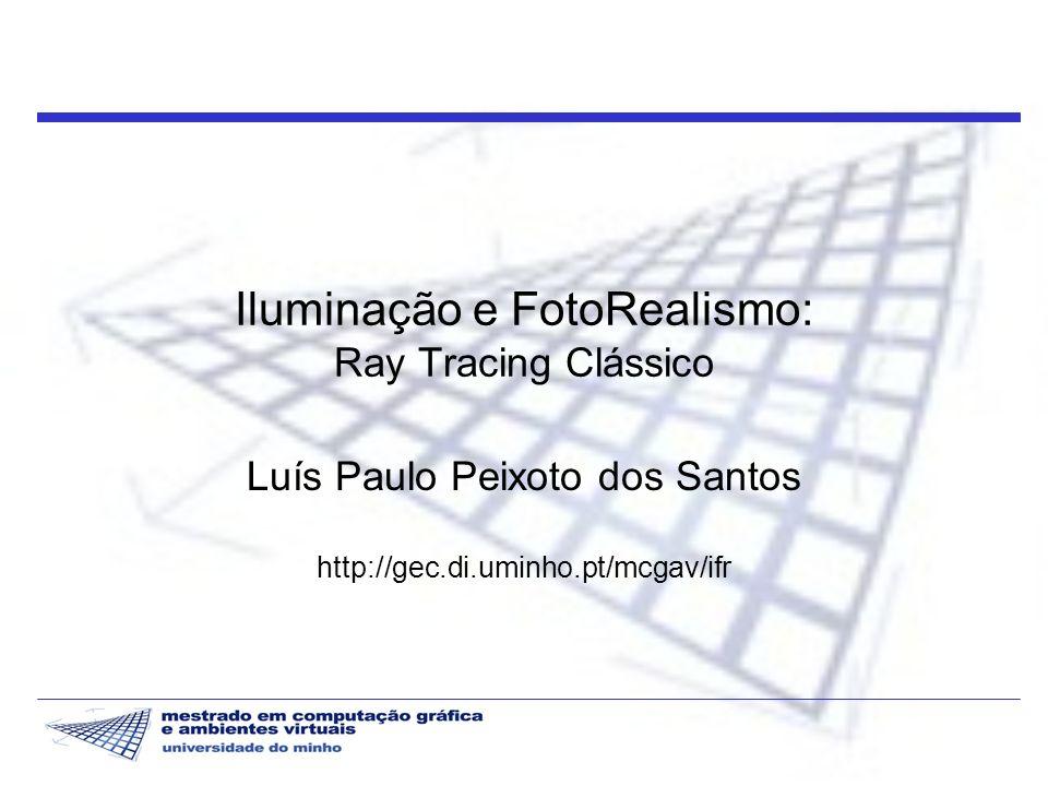 Iluminação e FotoRealismo 2 2003/04 Introdução Ray tracing foi introduzido na Computação Gráfica em 1980 por Whitted Algoritmo de iluminação global recursivo, dependente da posição do observador, baseado na recolha de radiância a partir do observador na direcção das fontes de luz Ideal para simular fenómenos especulares ( reflexão, transmissão )