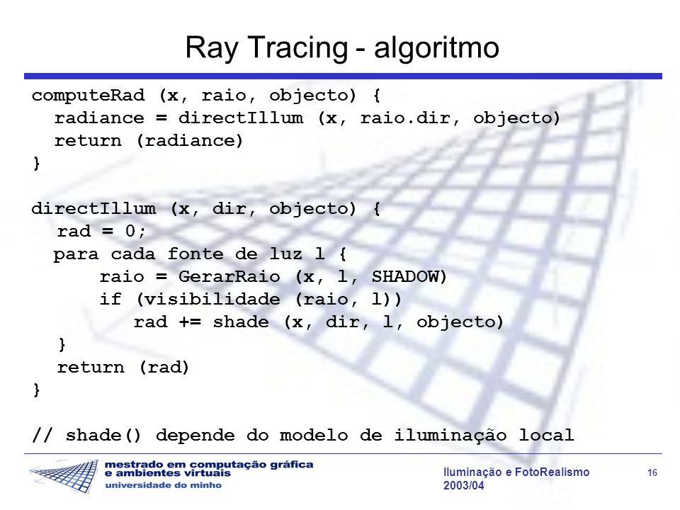 Iluminação e FotoRealismo 16 2003/04 Ray Tracing - algoritmo computeRad (x, raio, objecto) { radiance = directIllum (x, raio.dir, objecto) return (rad