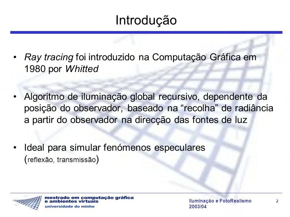 Iluminação e FotoRealismo 13 2003/04 Iluminação Directa A maioria dos ray tracers clássicos permite aproximar as fontes de luz como fontes ideais: pontuais e que emitem com igual intensidade em todas as direcções.