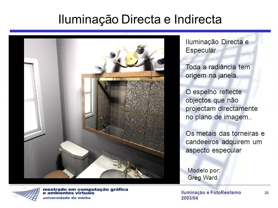 Iluminação e FotoRealismo 26 2003/04 Iluminação Directa e Indirecta Modelo por: Greg Ward Iluminação Directa e Especular Toda a radiância tem origem n