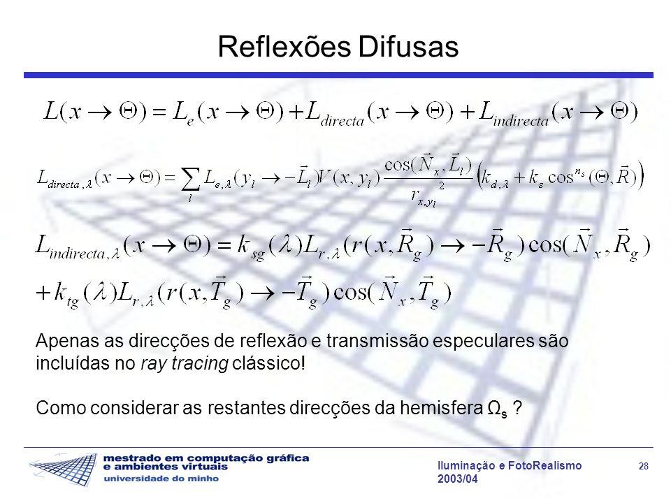Iluminação e FotoRealismo 28 2003/04 Reflexões Difusas Apenas as direcções de reflexão e transmissão especulares são incluídas no ray tracing clássico