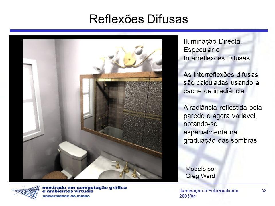 Iluminação e FotoRealismo 32 2003/04 Reflexões Difusas Modelo por: Greg Ward Iluminação Directa, Especular e Interreflexões Difusas As interreflexões