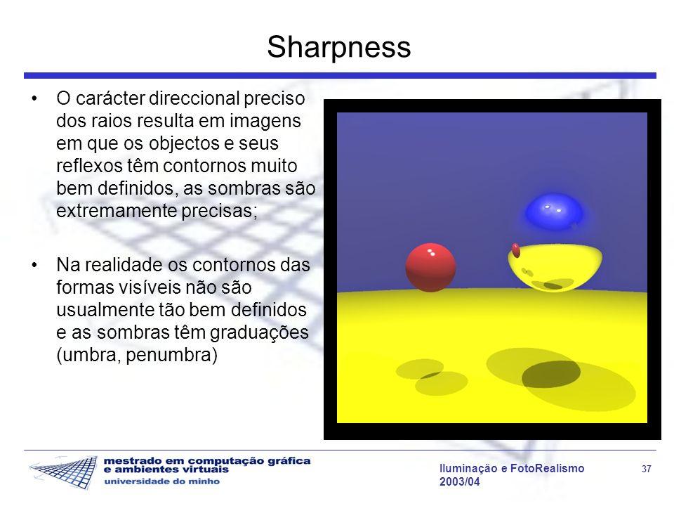 Iluminação e FotoRealismo 37 2003/04 Sharpness O carácter direccional preciso dos raios resulta em imagens em que os objectos e seus reflexos têm cont