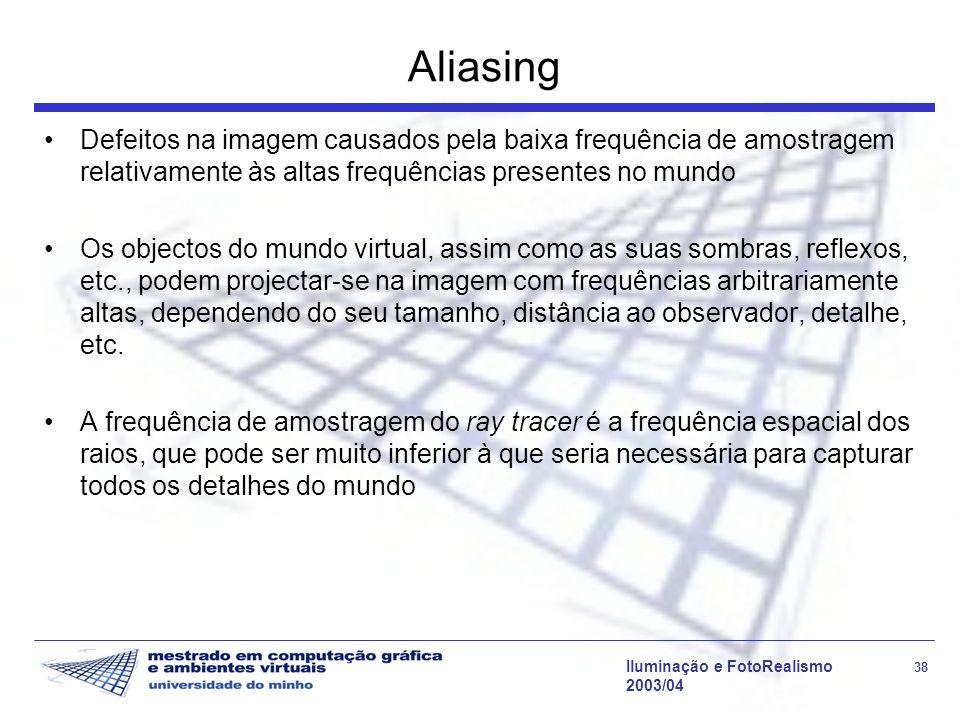 Iluminação e FotoRealismo 38 2003/04 Aliasing Defeitos na imagem causados pela baixa frequência de amostragem relativamente às altas frequências prese