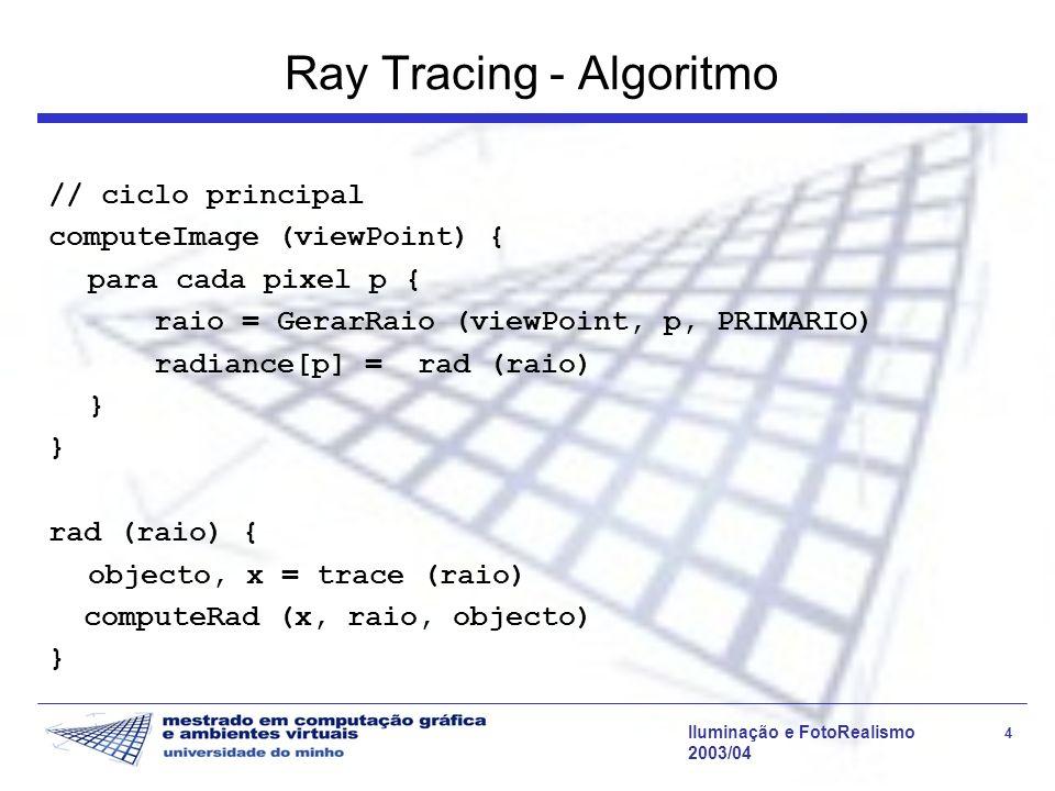 Iluminação e FotoRealismo 25 2003/04 Ray Tracing - Algoritmo computeRad (x, raio, objecto) { rad = directIllum (x, raio.dir, objecto) if (depth < MAX_DEPTH) { if (ksg > 0) { // reflexão especular raioR = GerarRaio (x, Rg, REFLEXAO) objR, p = trace (raioR) rad += ksg*cos(N,raioR)*computeRad (p,raioR,objR)} if (ktg > 0) { // transmissão especular raioT = GerarRaio (x, Tg, TRANSMISSAO) objT, p = trace (raioT) rad += ktg*cos(N,raioT)*computeRad (p,raioT,objT)} } return (rad) }