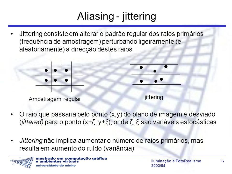 Iluminação e FotoRealismo 42 2003/04 Aliasing - jittering Jittering consiste em alterar o padrão regular dos raios primários (frequência de amostragem