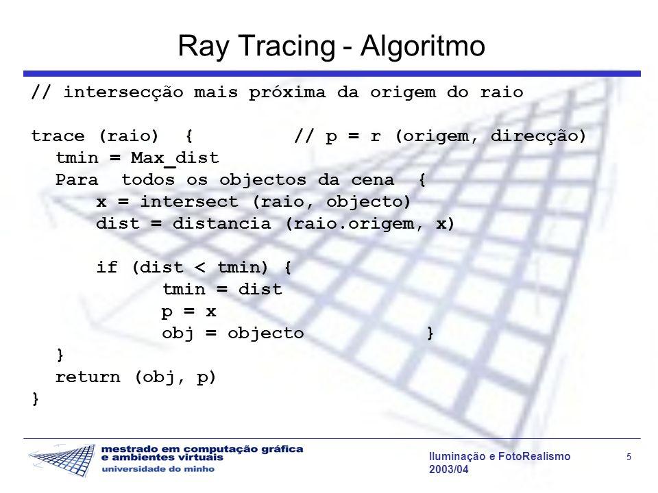 Iluminação e FotoRealismo 16 2003/04 Ray Tracing - algoritmo computeRad (x, raio, objecto) { radiance = directIllum (x, raio.dir, objecto) return (radiance) } directIllum (x, dir, objecto) { rad = 0; para cada fonte de luz l { raio = GerarRaio (x, l, SHADOW) if (visibilidade (raio, l)) rad += shade (x, dir, l, objecto) } return (rad) } // shade() depende do modelo de iluminação local