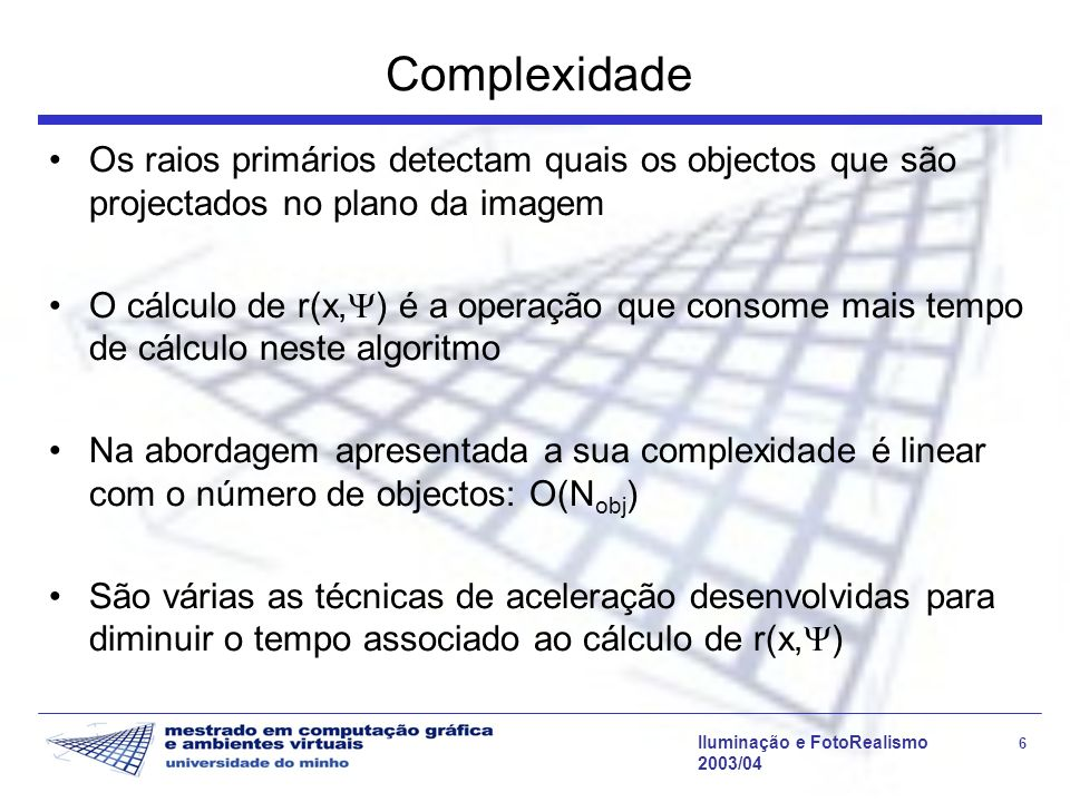 Iluminação e FotoRealismo 17 2003/04 Ray Tracing - Algoritmo // visibilidade da fonte de luz visibilidade (raio,l) { // V(x,y) tmin = distancia (raio.origem,l) Para todos os objectos da cena { p = intersect (raio, objecto) dist = distancia (raio.origem, p) if (dist < tmin) return (0) } return 1 }