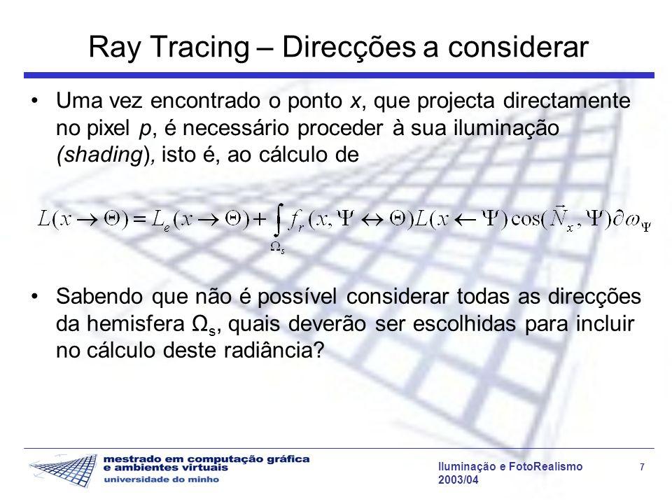 Iluminação e FotoRealismo 48 2003/04 Tempo de execução – custo das intersecções A intersecção de cada raio por todos os objectos é claramente redundante: um raio atravessa apenas um subconjunto do espaço dos objectos A intersecção de um raio (recta) com objectos que possam ser expressos por expressões analíticas (planos, esferas) é mais rápida que a intersecção com formas complexas como um polígono