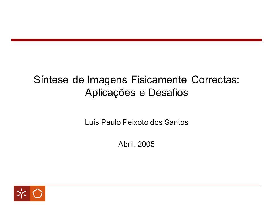 Síntese de Imagens Fisicamente Correctas: Aplicações e Desafios Luís Paulo Peixoto dos Santos Abril, 2005