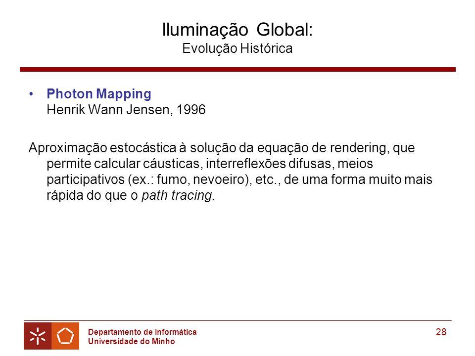 Departamento de Informática Universidade do Minho 28 Iluminação Global: Evolução Histórica Photon Mapping Henrik Wann Jensen, 1996 Aproximação estocástica à solução da equação de rendering, que permite calcular cáusticas, interreflexões difusas, meios participativos (ex.: fumo, nevoeiro), etc., de uma forma muito mais rápida do que o path tracing.