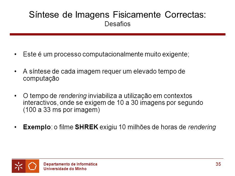 Departamento de Informática Universidade do Minho 35 Síntese de Imagens Fisicamente Correctas: Desafios Este é um processo computacionalmente muito exigente; A síntese de cada imagem requer um elevado tempo de computação O tempo de rendering inviabiliza a utilização em contextos interactivos, onde se exigem de 10 a 30 imagens por segundo (100 a 33 ms por imagem) Exemplo: o filme SHREK exigiu 10 milhões de horas de rendering