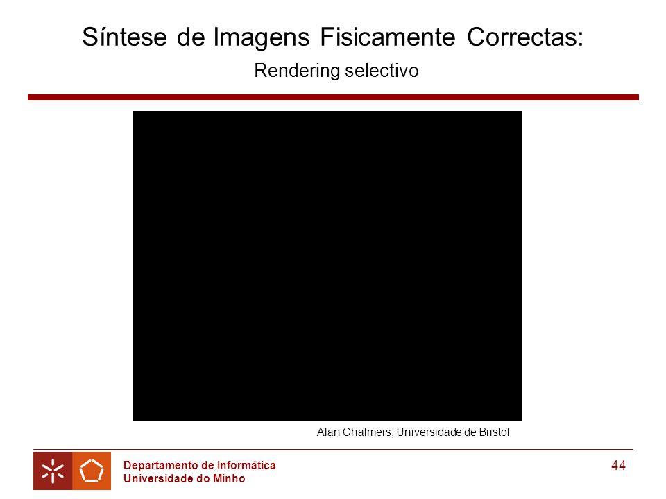 Departamento de Informática Universidade do Minho 44 Síntese de Imagens Fisicamente Correctas: Rendering selectivo Alan Chalmers, Universidade de Bristol