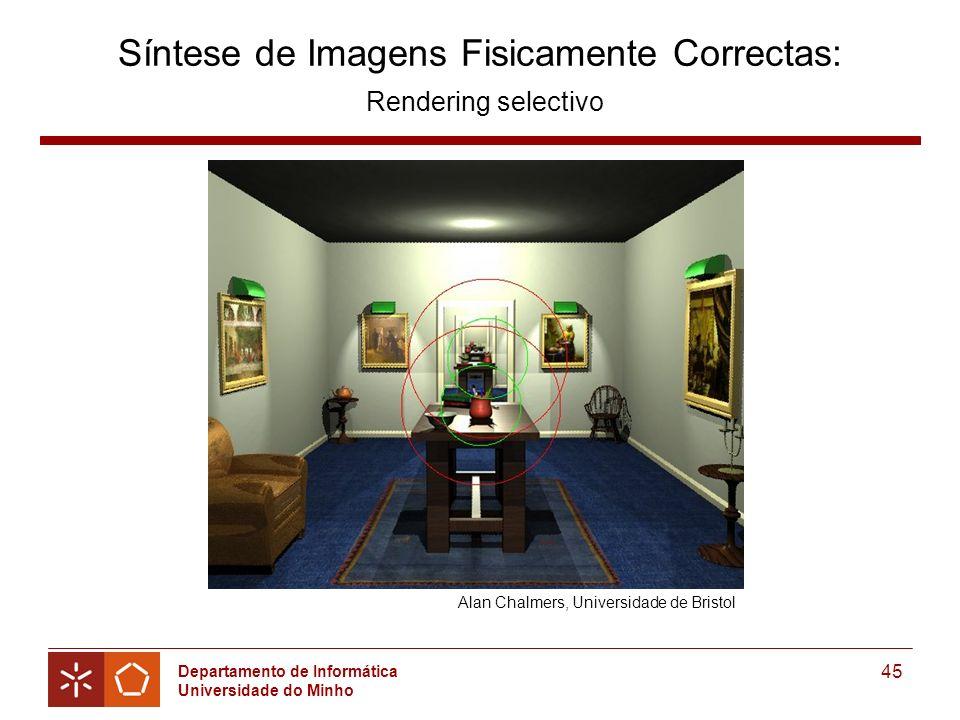 Departamento de Informática Universidade do Minho 45 Síntese de Imagens Fisicamente Correctas: Rendering selectivo Alan Chalmers, Universidade de Bristol