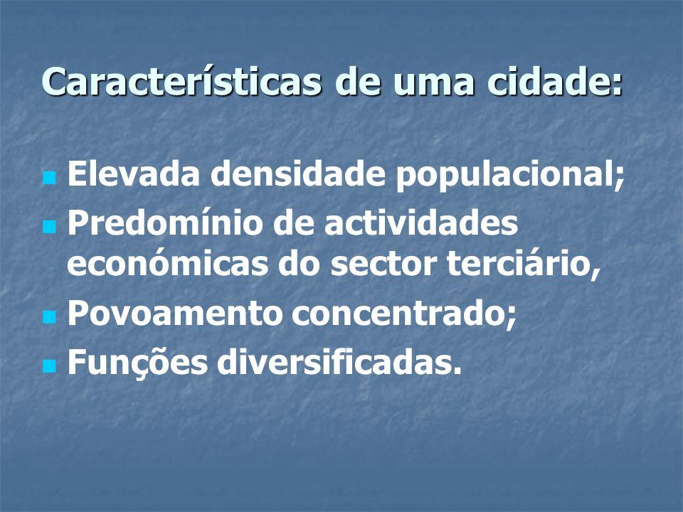 Características de uma cidade: Elevada densidade populacional; Predomínio de actividades económicas do sector terciário, Povoamento concentrado; Funçõ