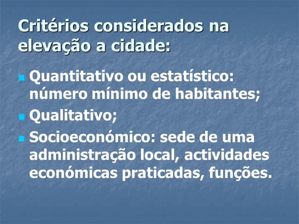Critérios considerados na elevação a cidade: Quantitativo ou estatístico: número mínimo de habitantes; Qualitativo; Socioeconómico: sede de uma admini