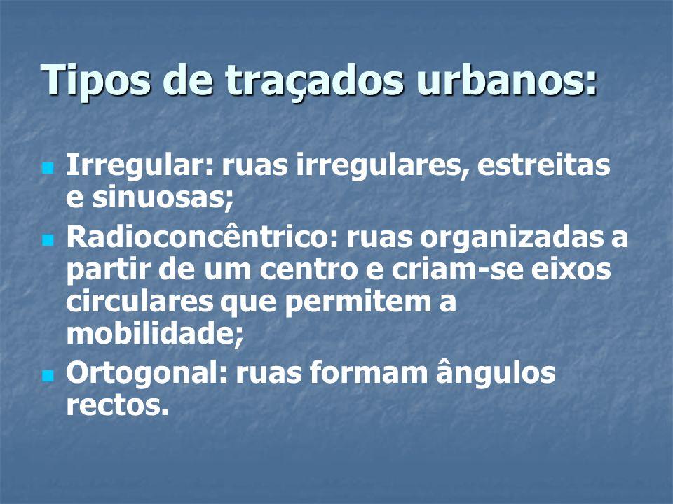 Tipos de traçados urbanos: Irregular: ruas irregulares, estreitas e sinuosas; Radioconcêntrico: ruas organizadas a partir de um centro e criam-se eixo