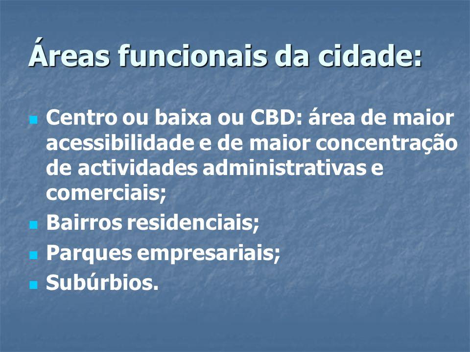 Áreas funcionais da cidade: Centro ou baixa ou CBD: área de maior acessibilidade e de maior concentração de actividades administrativas e comerciais;