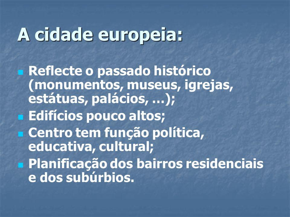 A cidade europeia: Reflecte o passado histórico (monumentos, museus, igrejas, estátuas, palácios, …); Edifícios pouco altos; Centro tem função polític