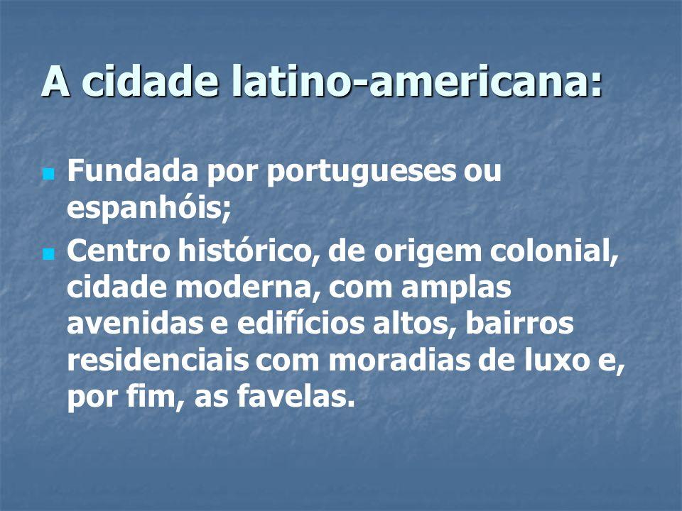 A cidade latino-americana: Fundada por portugueses ou espanhóis; Centro histórico, de origem colonial, cidade moderna, com amplas avenidas e edifícios