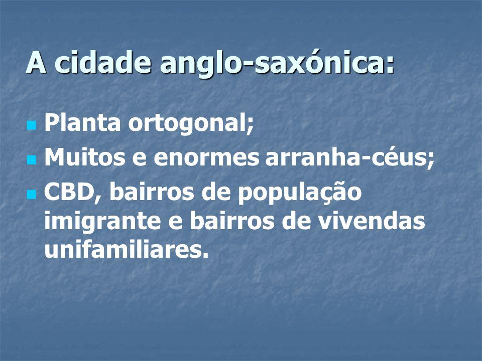 A cidade anglo-saxónica: Planta ortogonal; Muitos e enormes arranha-céus; CBD, bairros de população imigrante e bairros de vivendas unifamiliares.