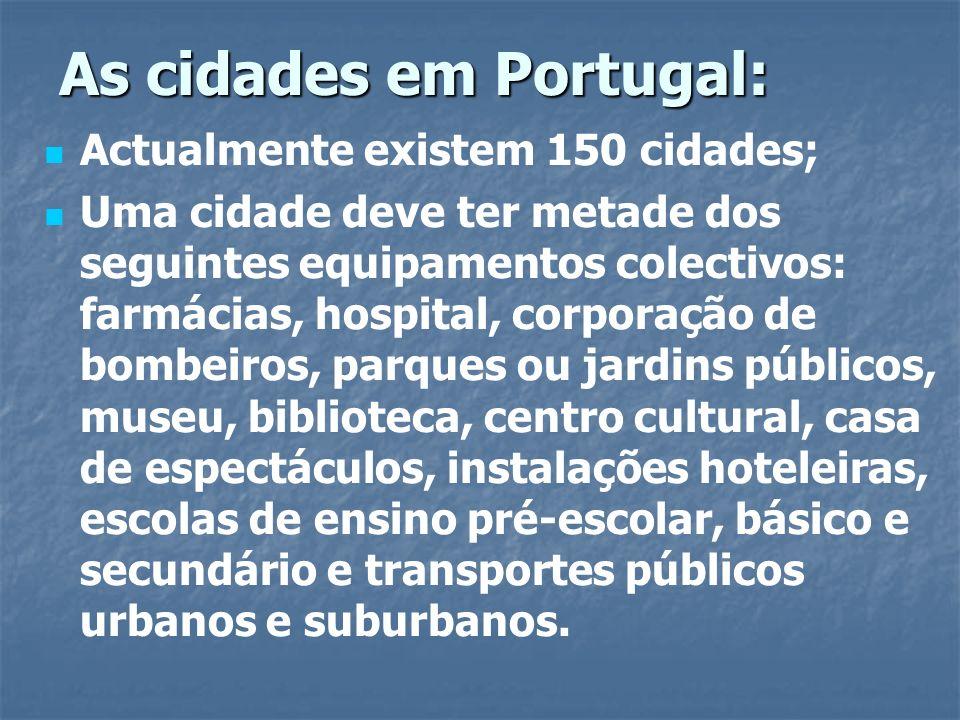 As cidades em Portugal: Actualmente existem 150 cidades; Uma cidade deve ter metade dos seguintes equipamentos colectivos: farmácias, hospital, corpor