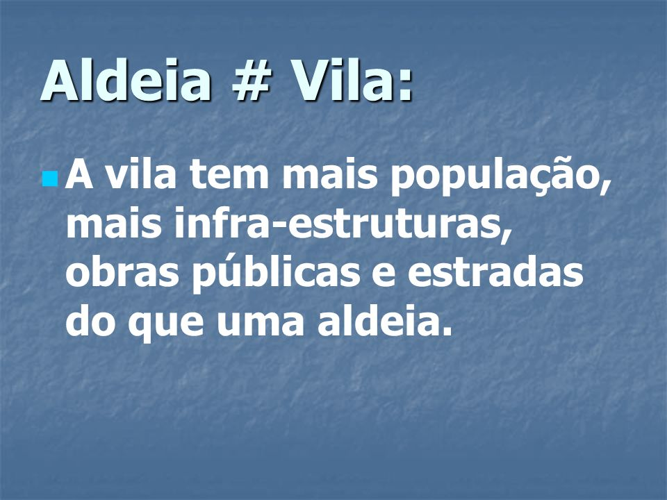 Aldeia # Vila: A vila tem mais população, mais infra-estruturas, obras públicas e estradas do que uma aldeia.