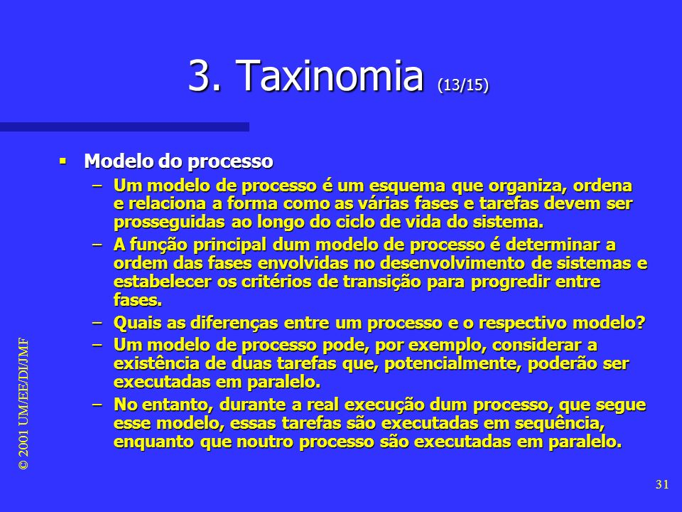 © 2001 UM/EE/DI/JMF 30 3. Taxinomia (12/15) Processo Processo –Chama-se processo à sequência de factos que conduzem a certo resultado (exemplos: proce