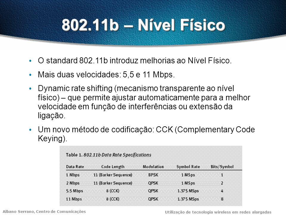 Albano Serrano, Centro de Comunicações Utilização de tecnologia wireless em redes alargadas 802.11b – Nível Físico O standard 802.11b introduz melhorias ao Nível Físico.