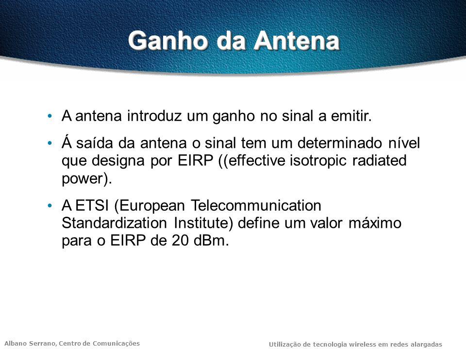Albano Serrano, Centro de Comunicações Utilização de tecnologia wireless em redes alargadas Ganho da Antena A antena introduz um ganho no sinal a emitir.