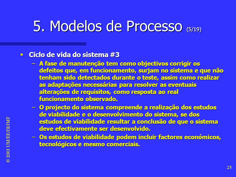 © 2001 UM/EE/DI/JMF 24 5. Modelos de Processo (4/19) Ciclo de vida do sistema #2 Ciclo de vida do sistema #2 –Refere-se ao período de tempo durante o