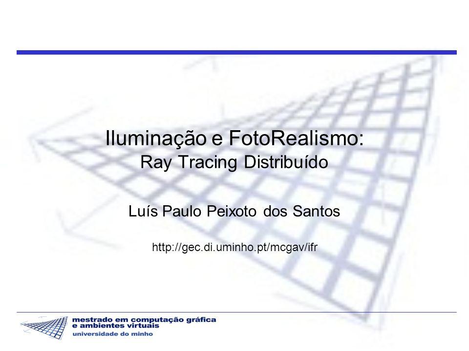 Iluminação e FotoRealismo: Ray Tracing Distribuído Luís Paulo Peixoto dos Santos http://gec.di.uminho.pt/mcgav/ifr