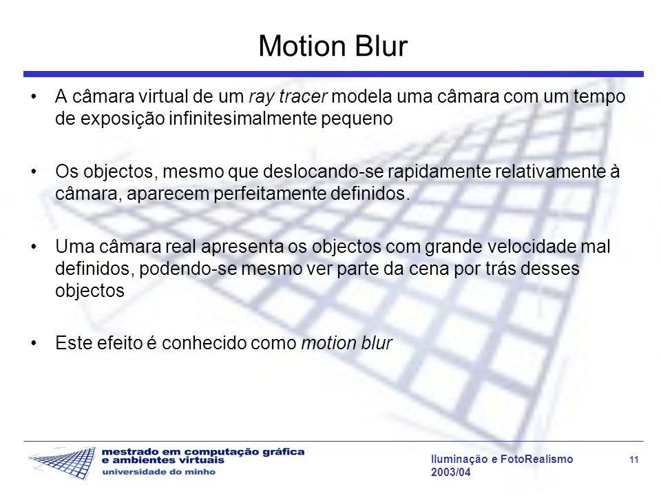 Iluminação e FotoRealismo 11 2003/04 Motion Blur A câmara virtual de um ray tracer modela uma câmara com um tempo de exposição infinitesimalmente pequeno Os objectos, mesmo que deslocando-se rapidamente relativamente à câmara, aparecem perfeitamente definidos.