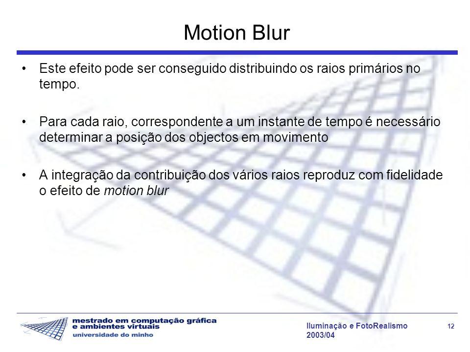 Iluminação e FotoRealismo 12 2003/04 Motion Blur Este efeito pode ser conseguido distribuindo os raios primários no tempo.