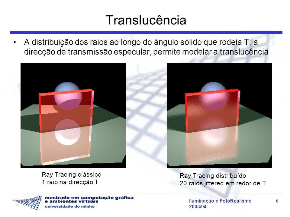 Iluminação e FotoRealismo 8 2003/04 Translucência A distribuição dos raios ao longo do ângulo sólido que rodeia T, a direcção de transmissão especular, permite modelar a translucência Ray Tracing clássico 1 raio na direcção T Ray Tracing distribuído 20 raios jittered em redor de T