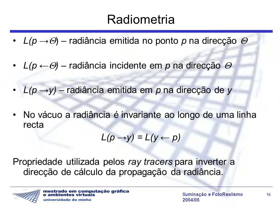 Iluminação e FotoRealismo 16 2004/05 Radiometria L(p ) – radiância emitida no ponto p na direcção L(p ) – radiância incidente em p na direcção L(p y)